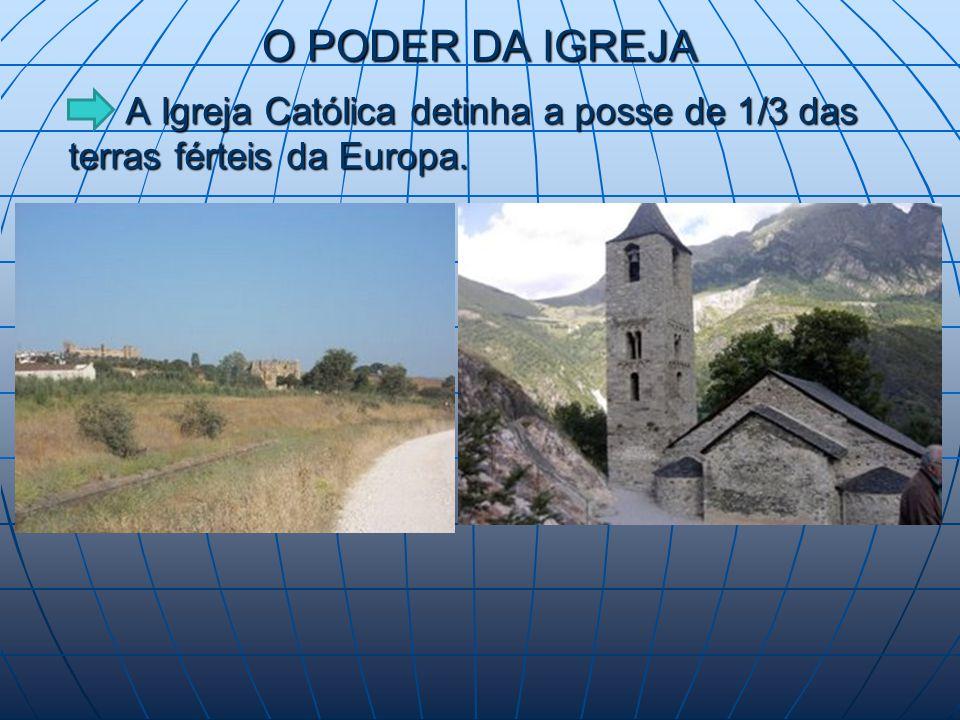 O PODER DA IGREJA A Igreja Católica detinha a posse de 1/3 das terras férteis da Europa.
