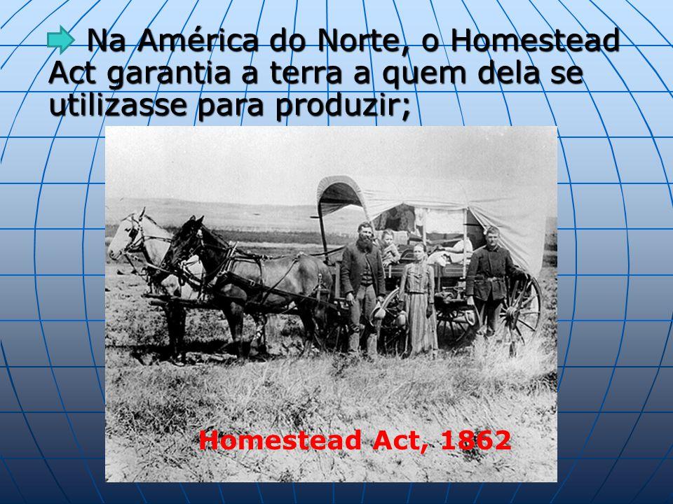 Na América do Norte, o Homestead Act garantia a terra a quem dela se utilizasse para produzir; Na América do Norte, o Homestead Act garantia a terra a quem dela se utilizasse para produzir; Homestead Act, 1862