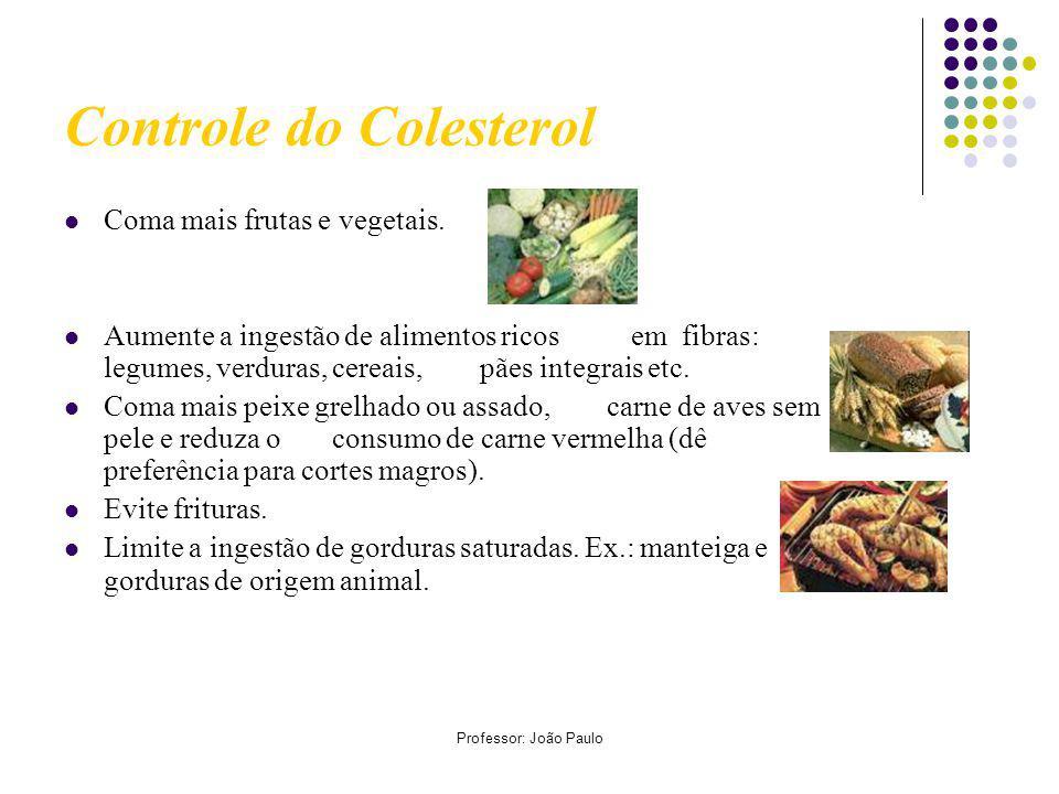 Professor: João Paulo Controle do Colesterol Coma mais frutas e vegetais.