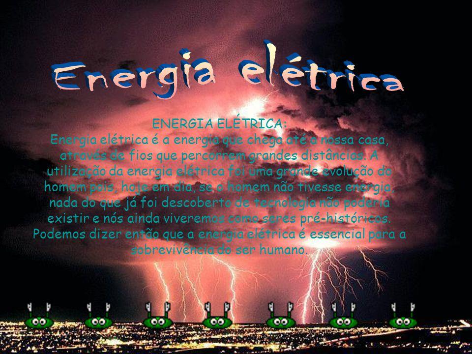 ENERGIA ELÉTRICA: Energia elétrica é a energia que chega até a nossa casa, através de fios que percorrem grandes distâncias. A utilização da energia e
