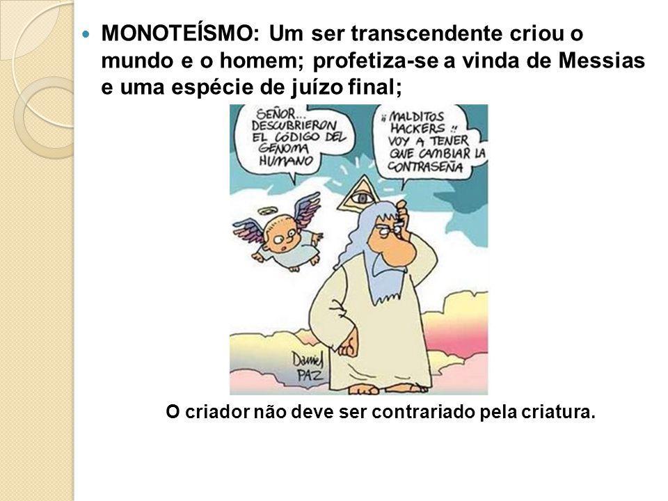 MONOTEÍSMO: Um ser transcendente criou o mundo e o homem; profetiza-se a vinda de Messias e uma espécie de juízo final; O criador não deve ser contrar