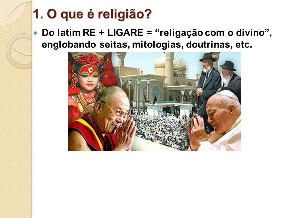 1. O que é religião? Do latim RE + LIGARE = religação com o divino, englobando seitas, mitologias, doutrinas, etc.