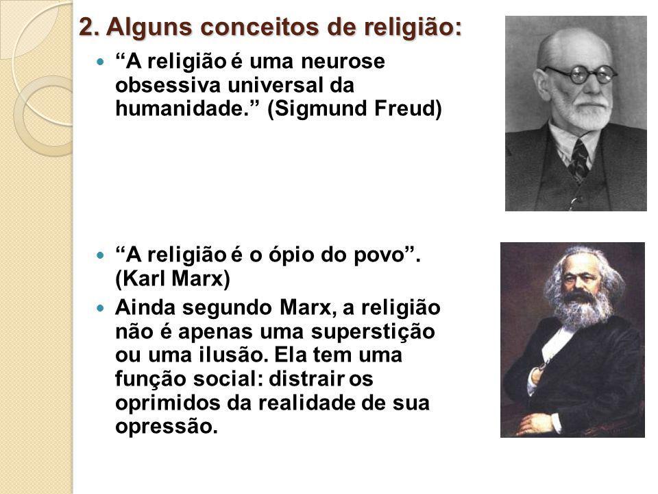 2. Alguns conceitos de religião: A religião é uma neurose obsessiva universal da humanidade. (Sigmund Freud) A religião é o ópio do povo. (Karl Marx)