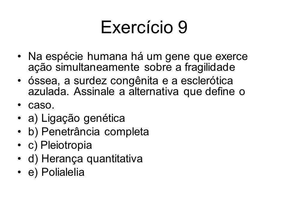 Exercício 9 Na espécie humana há um gene que exerce ação simultaneamente sobre a fragilidade óssea, a surdez congênita e a esclerótica azulada.