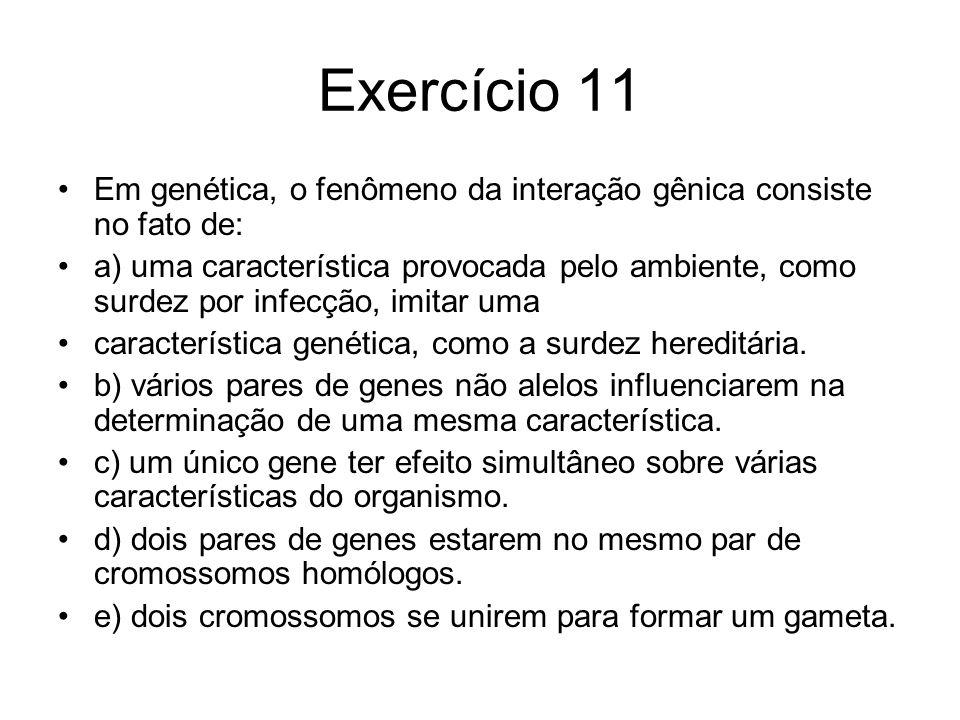 Exercício 11 Em genética, o fenômeno da interação gênica consiste no fato de: a) uma característica provocada pelo ambiente, como surdez por infecção, imitar uma característica genética, como a surdez hereditária.