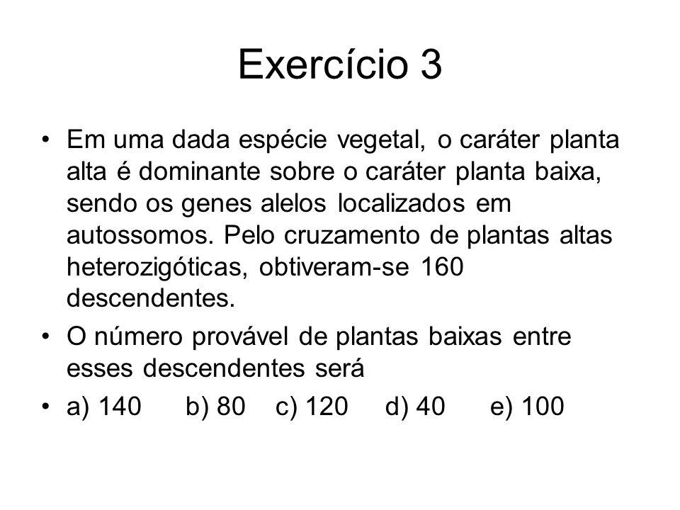Exercício 3 Em uma dada espécie vegetal, o caráter planta alta é dominante sobre o caráter planta baixa, sendo os genes alelos localizados em autossomos.