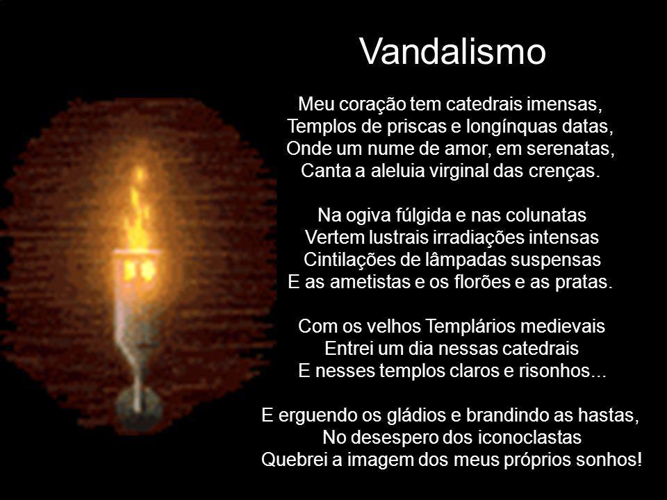 Vandalismo Meu coração tem catedrais imensas, Templos de priscas e longínquas datas, Onde um nume de amor, em serenatas, Canta a aleluia virginal das crenças.
