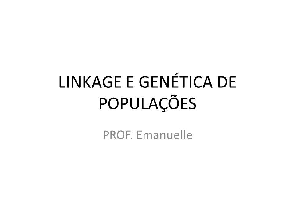 LINKAGE E GENÉTICA DE POPULAÇÕES PROF. Emanuelle