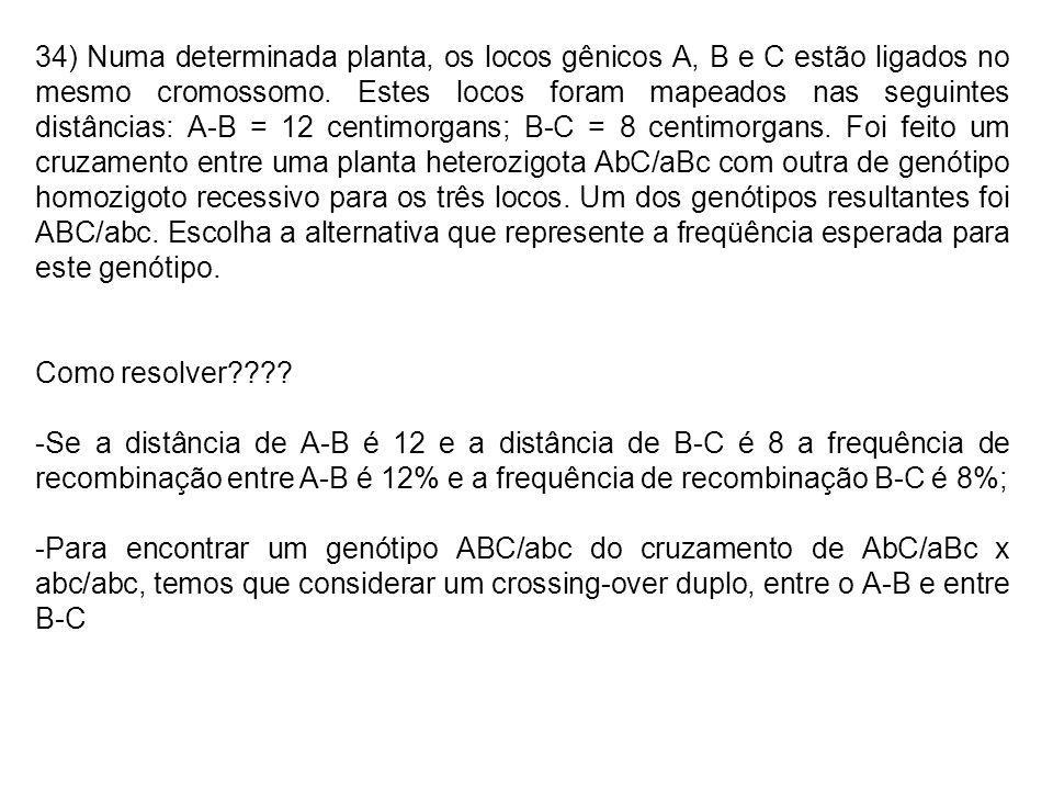 34) Numa determinada planta, os locos gênicos A, B e C estão ligados no mesmo cromossomo. Estes locos foram mapeados nas seguintes distâncias: A-B = 1