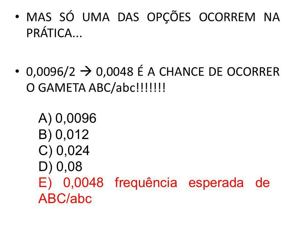 MAS SÓ UMA DAS OPÇÕES OCORREM NA PRÁTICA... 0,0096/2 0,0048 É A CHANCE DE OCORRER O GAMETA ABC/abc!!!!!!! A) 0,0096 B) 0,012 C) 0,024 D) 0,08 E) 0,004