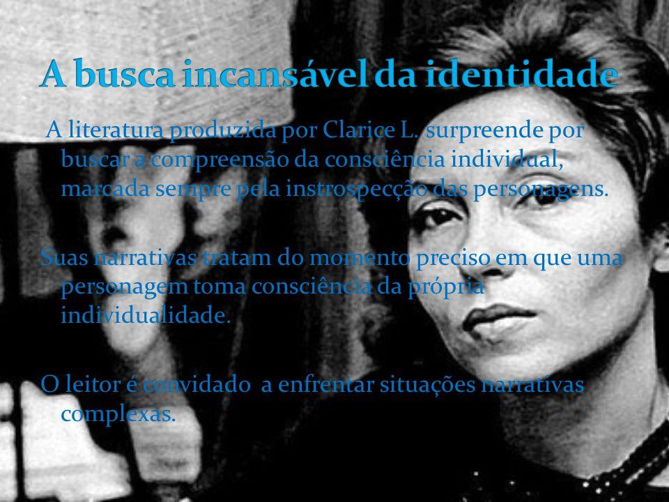 A literatura produzida por Clarice L. surpreende por buscar a compreensão da consciência individual, marcada sempre pela instrospecção das personagens