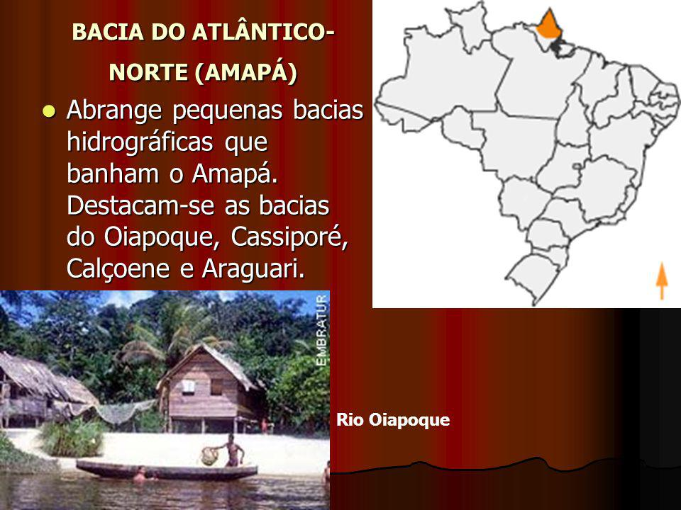 BACIA DO ATLÂNTICO- NORTE (AMAPÁ) Abrange pequenas bacias hidrográficas que banham o Amapá. Destacam-se as bacias do Oiapoque, Cassiporé, Calçoene e A