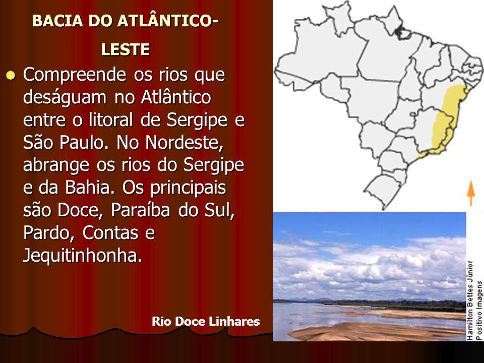 BACIA DO ATLÂNTICO- LESTE Compreende os rios que deságuam no Atlântico entre o litoral de Sergipe e São Paulo. No Nordeste, abrange os rios do Sergipe
