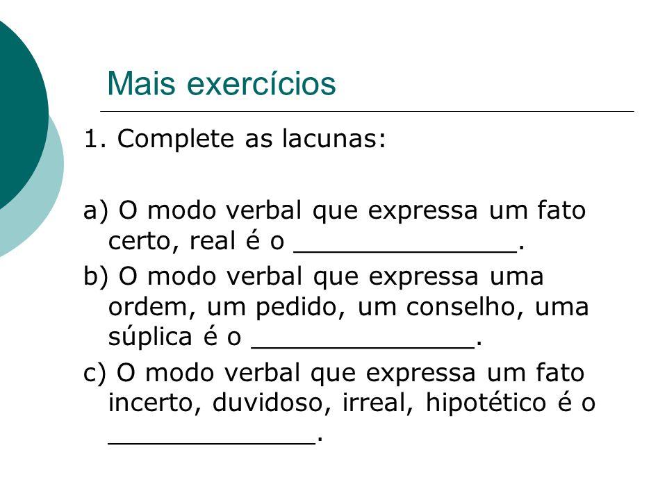 Mais exercícios 1. Complete as lacunas: a) O modo verbal que expressa um fato certo, real é o ______________. b) O modo verbal que expressa uma ordem,