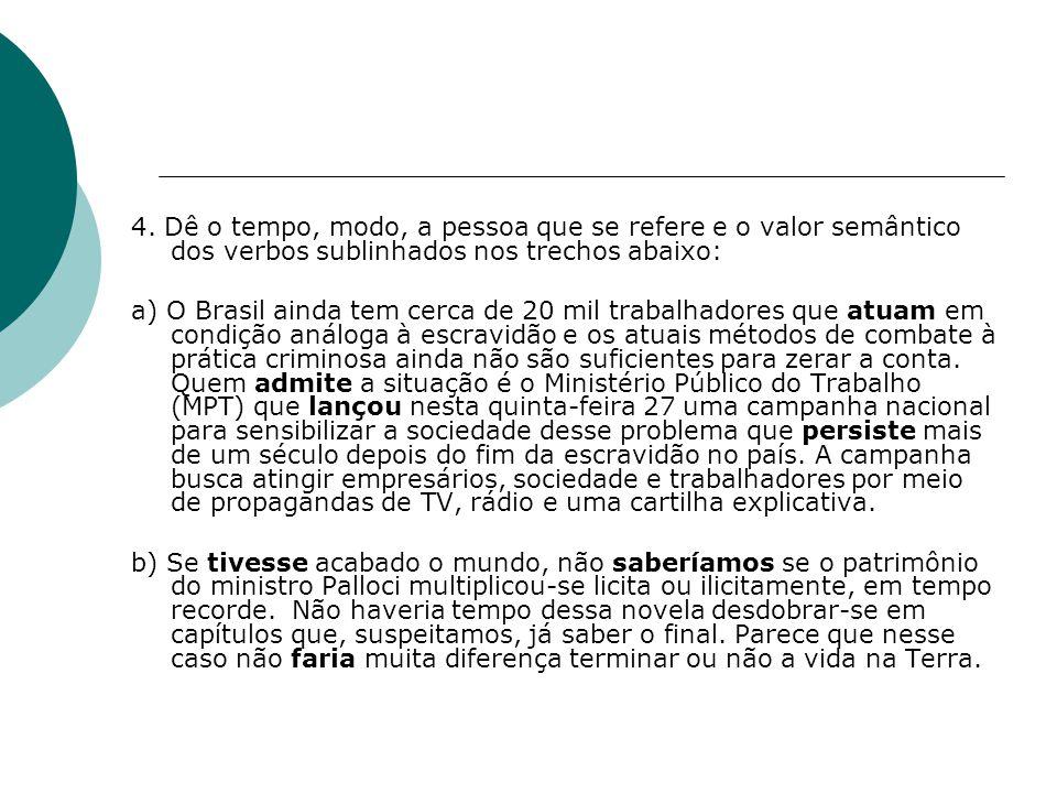 4. Dê o tempo, modo, a pessoa que se refere e o valor semântico dos verbos sublinhados nos trechos abaixo: a) O Brasil ainda tem cerca de 20 mil traba