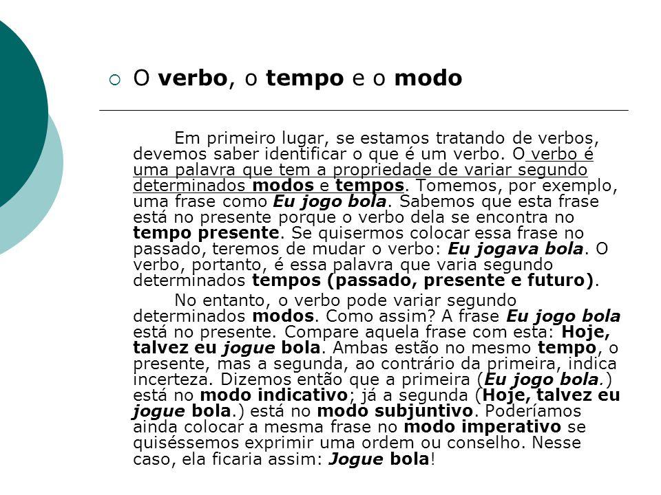 O verbo, o tempo e o modo Em primeiro lugar, se estamos tratando de verbos, devemos saber identificar o que é um verbo. O verbo é uma palavra que tem