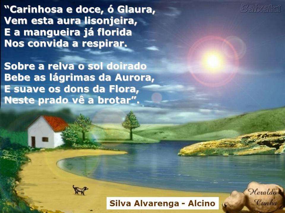 Carinhosa e doce, ó Glaura, Vem esta aura lisonjeira, E a mangueira já florida Nos convida a respirar.