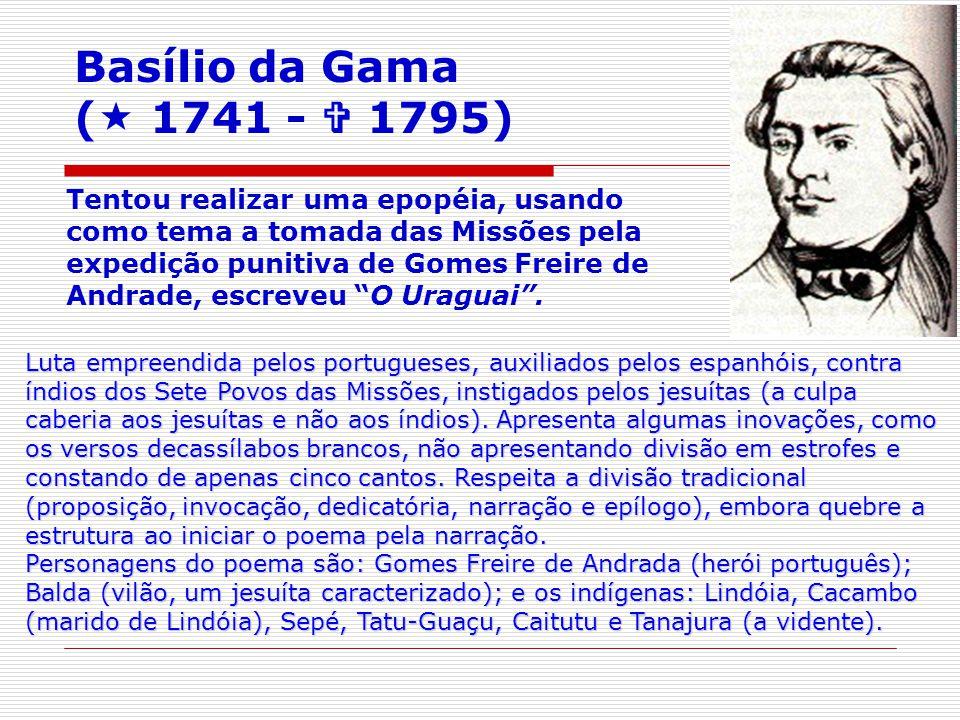 Basílio da Gama ( 1741 - 1795) Tentou realizar uma epopéia, usando como tema a tomada das Missões pela expedição punitiva de Gomes Freire de Andrade, escreveu O Uraguai.