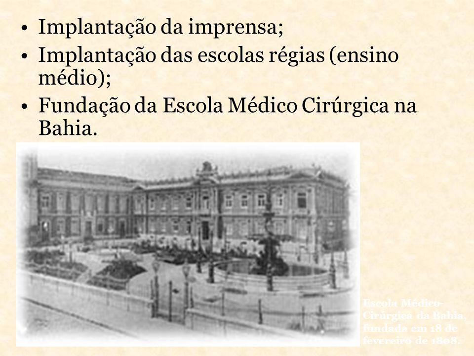 Implantação da imprensa; Implantação das escolas régias (ensino médio); Fundação da Escola Médico Cirúrgica na Bahia. Escola Médico- Cirúrgica da Bahi