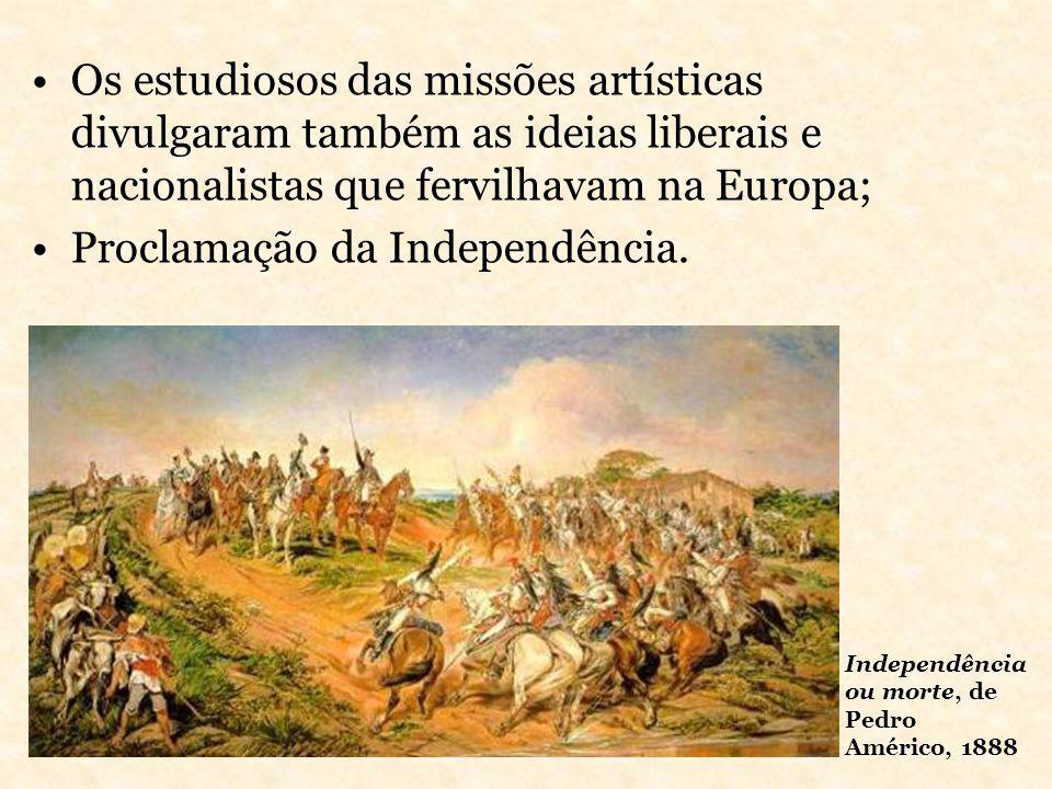 Os estudiosos das missões artísticas divulgaram também as ideias liberais e nacionalistas que fervilhavam na Europa; Proclamação da Independência. Ind