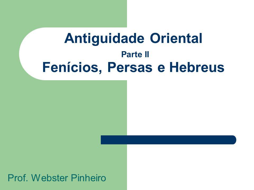 Antiguidade Oriental Parte II Fenícios, Persas e Hebreus Prof. Webster Pinheiro