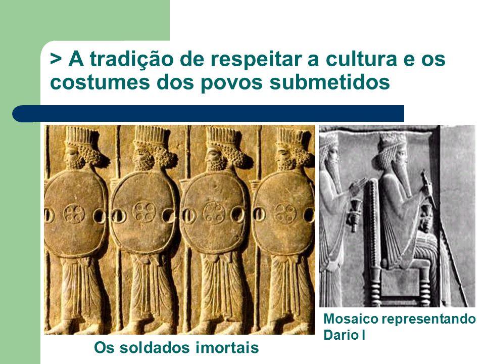 > A tradição de respeitar a cultura e os costumes dos povos submetidos Os soldados imortais Mosaico representando Dario I