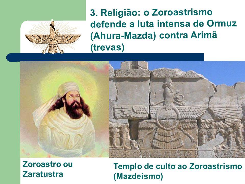 3. Religião: o Zoroastrismo defende a luta intensa de Ormuz (Ahura-Mazda) contra Arimã (trevas) Zoroastro ou Zaratustra Templo de culto ao Zoroastrism