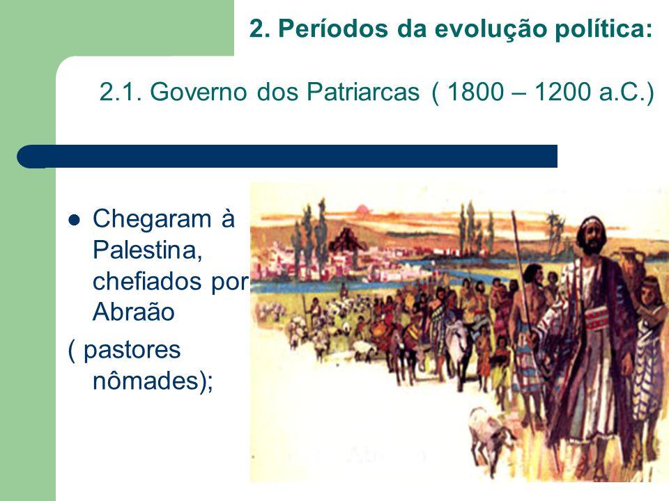 2. Períodos da evolução política: 2.1. Governo dos Patriarcas ( 1800 – 1200 a.C.) Chegaram à Palestina, chefiados por Abraão ( pastores nômades);
