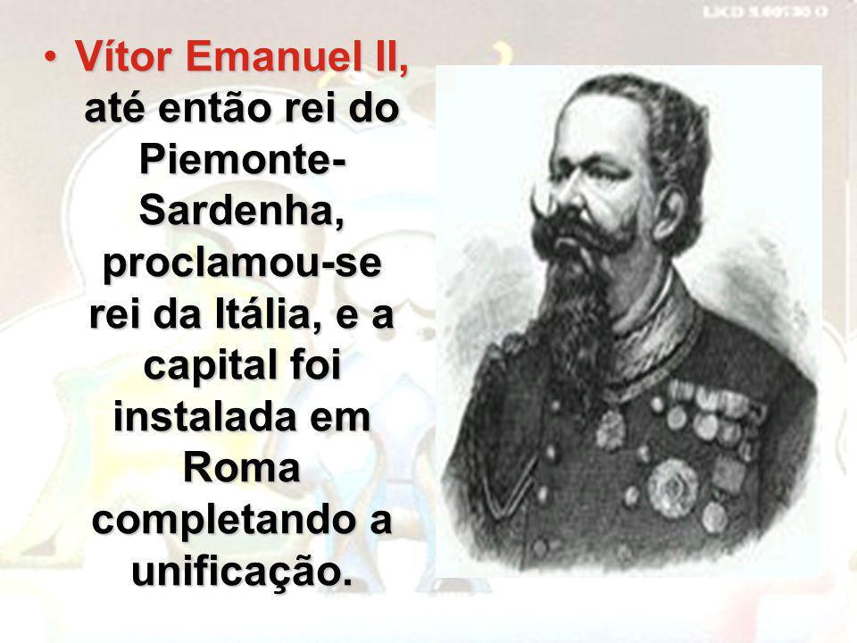 Vítor Emanuel II, até então rei do Piemonte- Sardenha, proclamou-se rei da Itália, e a capital foi instalada em Roma completando a unificação.Vítor Em