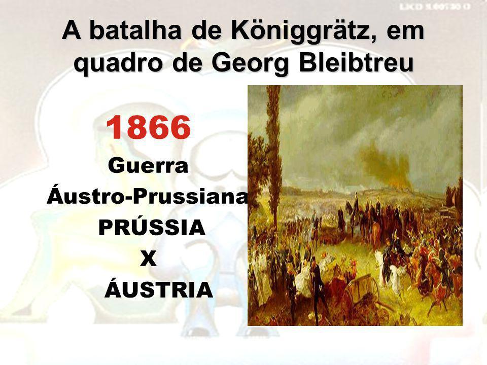 A batalha de Königgrätz, em quadro de Georg Bleibtreu 1866 Guerra Áustro-Prussiana PRÚSSIA X ÁUSTRIA