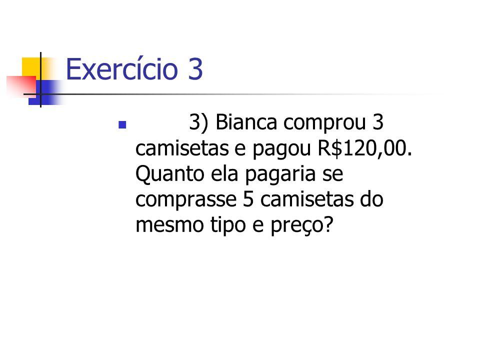Exercício 3 3) Bianca comprou 3 camisetas e pagou R$120,00. Quanto ela pagaria se comprasse 5 camisetas do mesmo tipo e preço?
