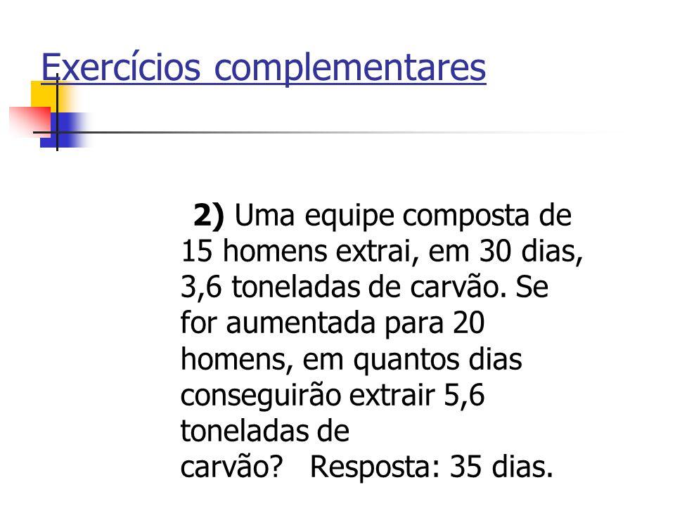 Exercícios complementares 2) Uma equipe composta de 15 homens extrai, em 30 dias, 3,6 toneladas de carvão. Se for aumentada para 20 homens, em quantos