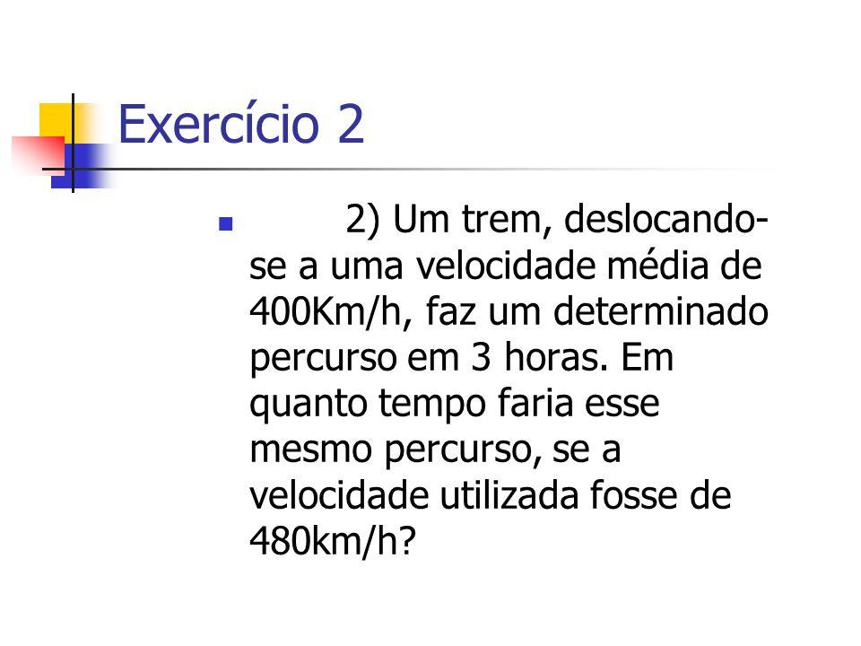 Exercício 2 2) Um trem, deslocando- se a uma velocidade média de 400Km/h, faz um determinado percurso em 3 horas. Em quanto tempo faria esse mesmo per