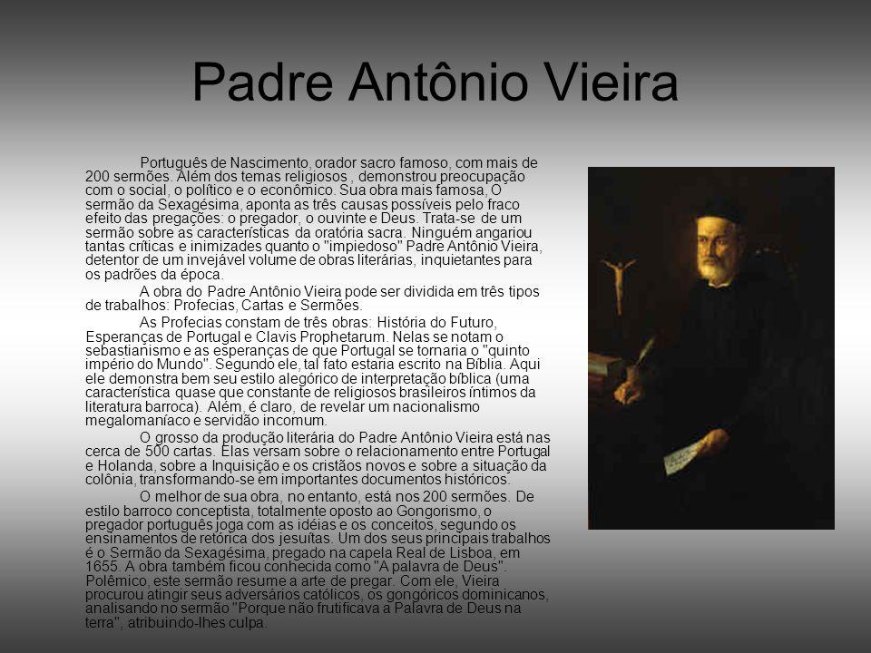 Padre Antônio Vieira Português de Nascimento, orador sacro famoso, com mais de 200 sermões. Além dos temas religiosos, demonstrou preocupação com o so