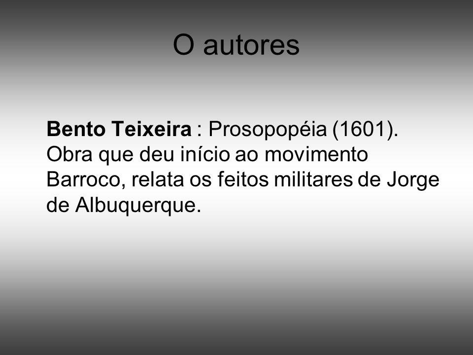 O autores Bento Teixeira : Prosopopéia (1601). Obra que deu início ao movimento Barroco, relata os feitos militares de Jorge de Albuquerque.