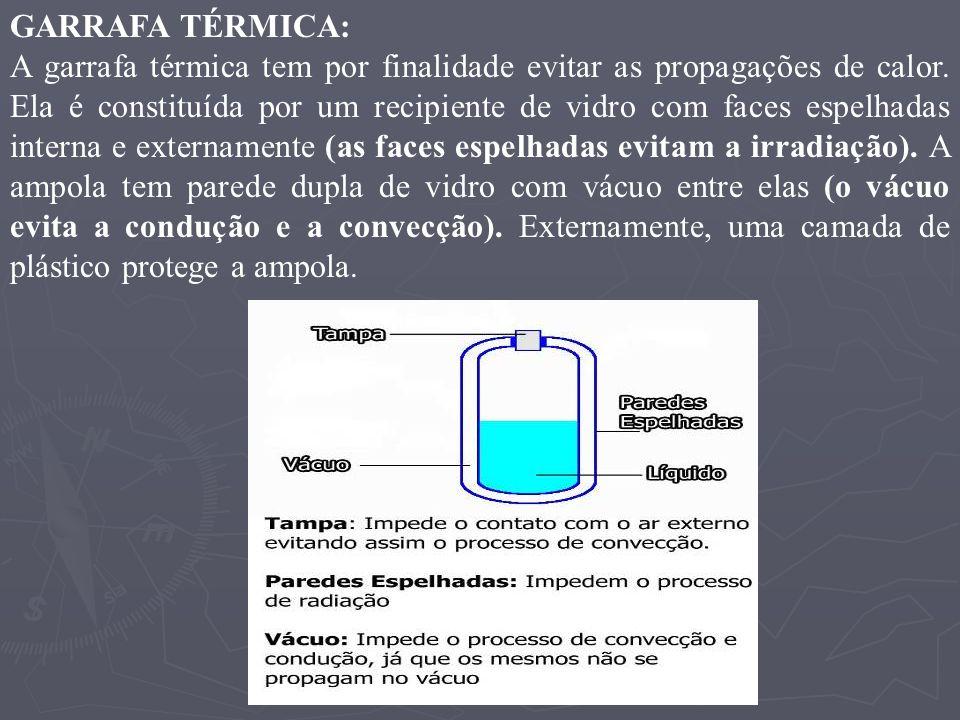 GARRAFA TÉRMICA: A garrafa térmica tem por finalidade evitar as propagações de calor. Ela é constituída por um recipiente de vidro com faces espelhada