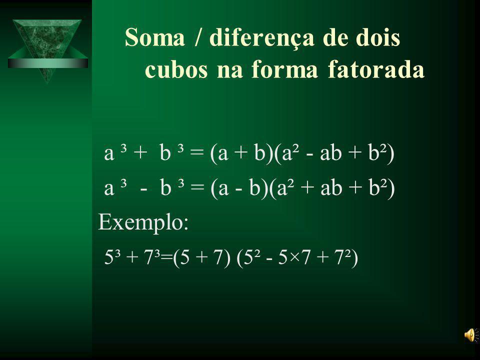 Soma de dois cubos a³ + b³ = (a + b)³ - 3ab(a + b) Exemplo: 2³ + 4³ = (2 + 4)³ - 3×2×4×(2 + 4)