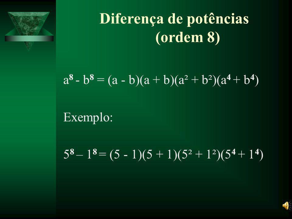 Diferença de potências (ordem 6) a 6 - b 6 = (a - b)(a + b)(a²+ab +b²)(a²- ab +b²) Exemplo: 5 6 - 1 6 =(5 - 1)(5 +1)(5² + 5×1+1²)(5²- 5×1+1²)