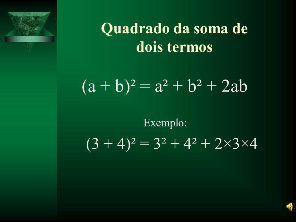 Quadrado da soma de dois termos (a + b)² = a² + b² + 2ab Exemplo: (3 + 4)² = 3² + 4² + 2×3×4
