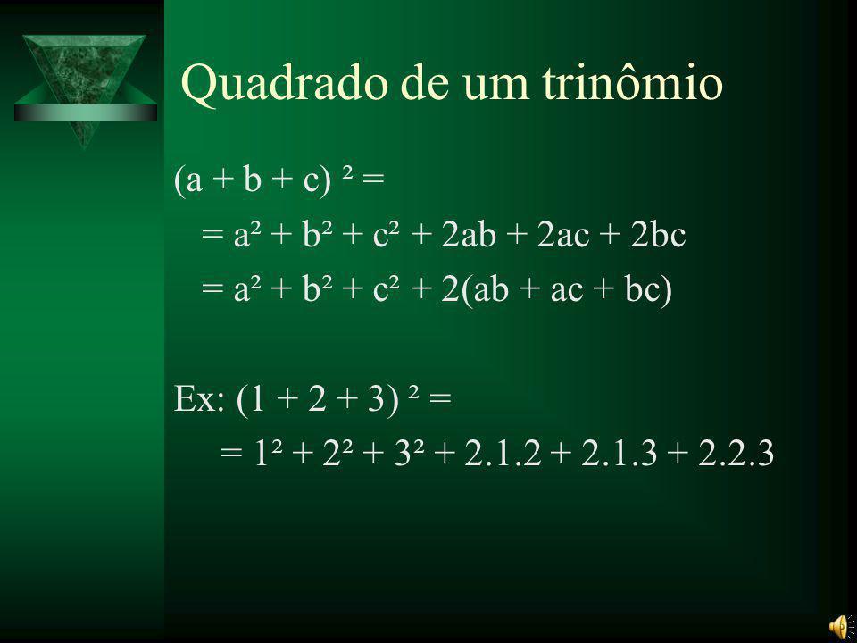 Quadrado de um trinômio (a + b + c) ² = = a² + b² + c² + 2ab + 2ac + 2bc = a² + b² + c² + 2(ab + ac + bc) Ex: (1 + 2 + 3) ² = = 1² + 2² + 3² + 2.1.2 + 2.1.3 + 2.2.3