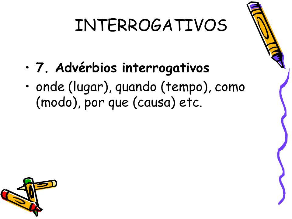 INTERROGATIVOS 7. Advérbios interrogativos onde (lugar), quando (tempo), como (modo), por que (causa) etc.