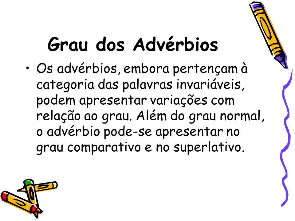 Grau dos Advérbios Os advérbios, embora pertençam à categoria das palavras invariáveis, podem apresentar variações com relação ao grau. Além do grau n
