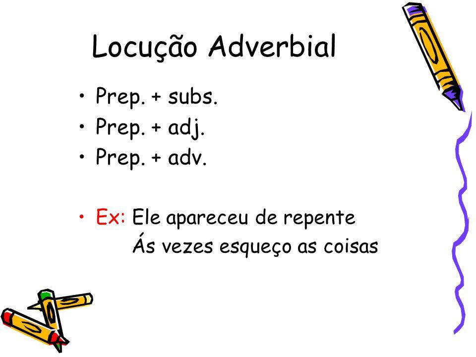 Locução Adverbial Prep. + subs. Prep. + adj. Prep. + adv. Ex: Ele apareceu de repente Ás vezes esqueço as coisas