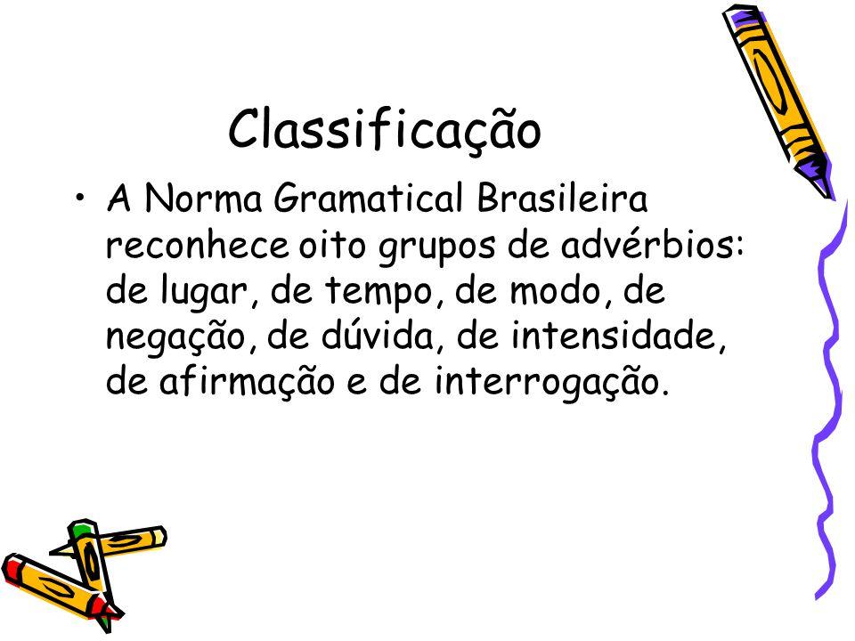 Classificação A Norma Gramatical Brasileira reconhece oito grupos de advérbios: de lugar, de tempo, de modo, de negação, de dúvida, de intensidade, de afirmação e de interrogação.
