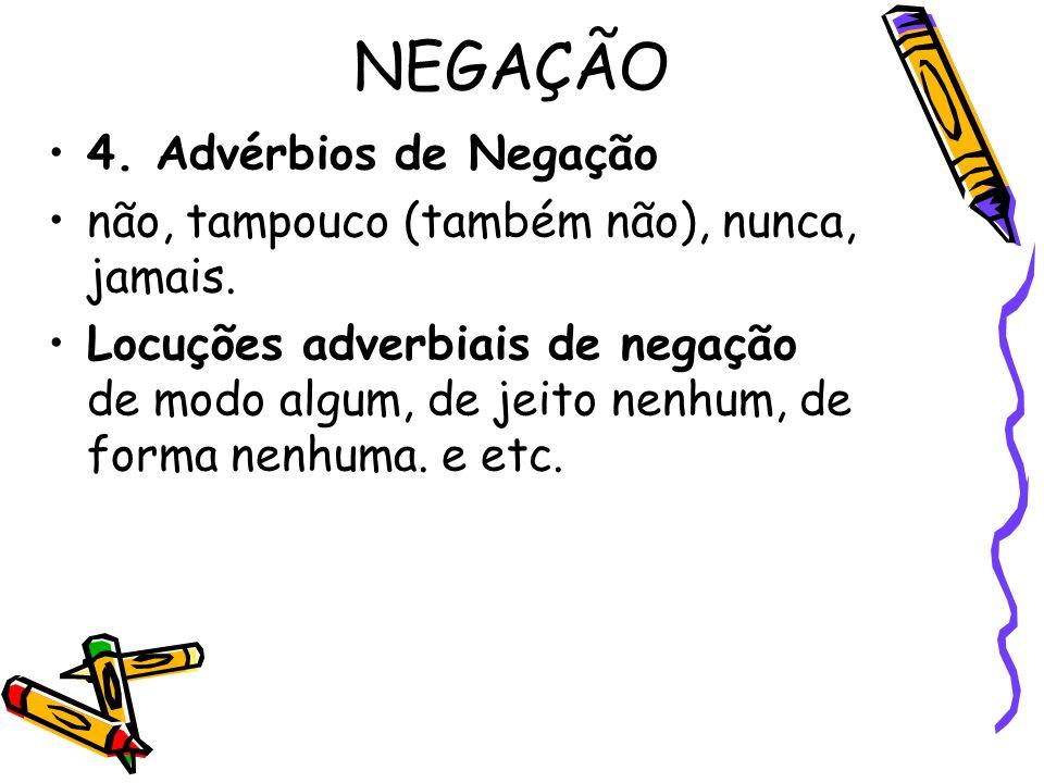NEGAÇÃO 4.Advérbios de Negação não, tampouco (também não), nunca, jamais.