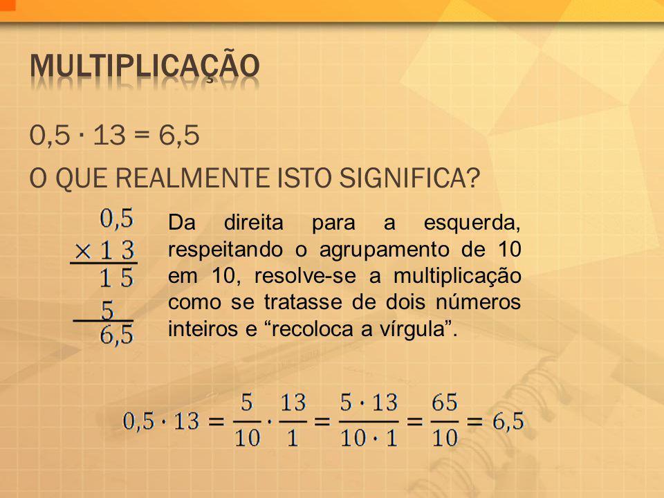 0,5 13 = 6,5 O QUE REALMENTE ISTO SIGNIFICA? Da direita para a esquerda, respeitando o agrupamento de 10 em 10, resolve-se a multiplicação como se tra