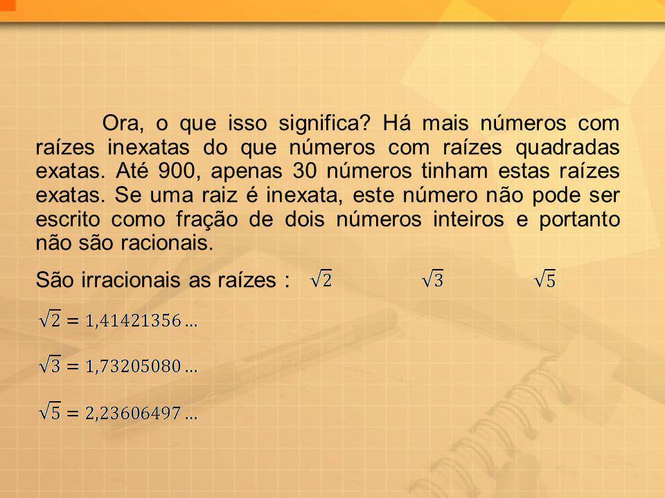 Ora, o que isso significa? Há mais números com raízes inexatas do que números com raízes quadradas exatas. Até 900, apenas 30 números tinham estas raí