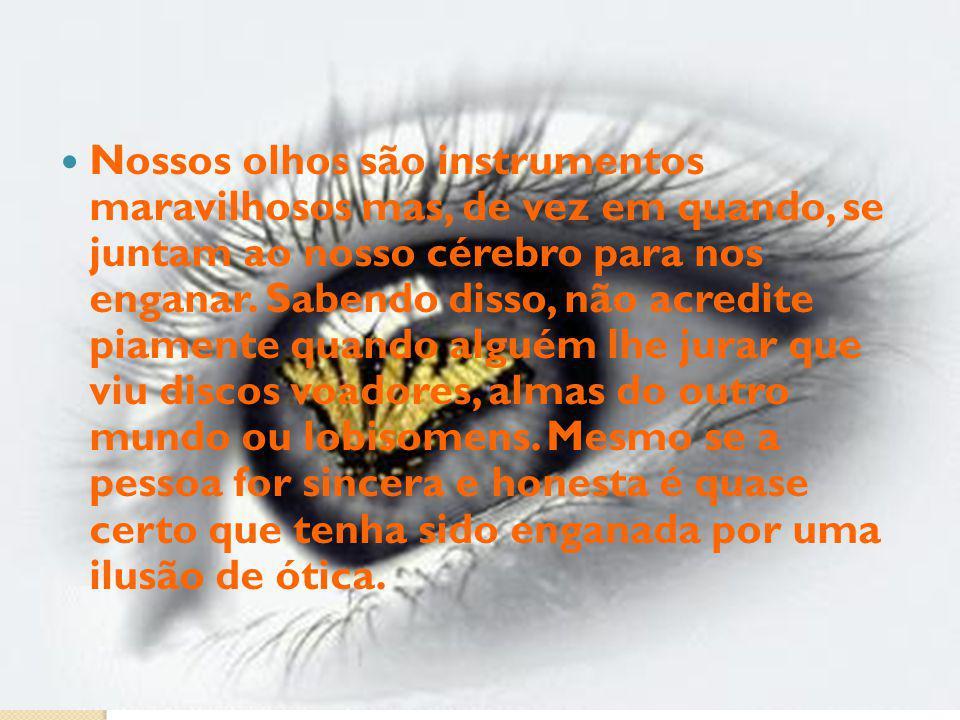 Nossos olhos são instrumentos maravilhosos mas, de vez em quando, se juntam ao nosso cérebro para nos enganar. Sabendo disso, não acredite piamente qu