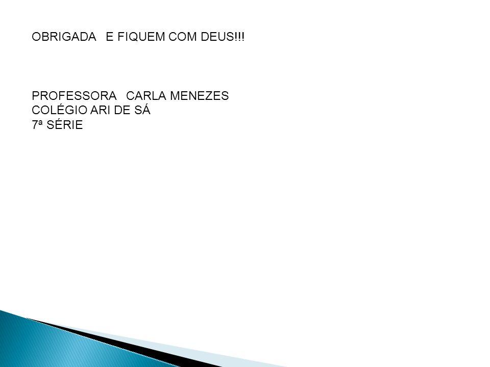 OBRIGADA E FIQUEM COM DEUS!!! PROFESSORA CARLA MENEZES COLÉGIO ARI DE SÁ 7ª SÉRIE