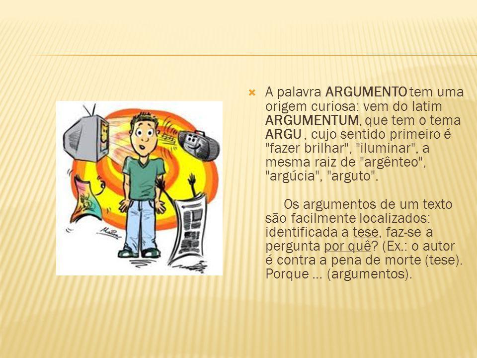 A palavra ARGUMENTO tem uma origem curiosa: vem do latim ARGUMENTUM, que tem o tema ARGU, cujo sentido primeiro é